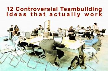 12 Controversial Teambuilding Ideas