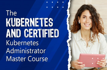 The Kubernetes and Certified Kubernetes Administrator Master Course